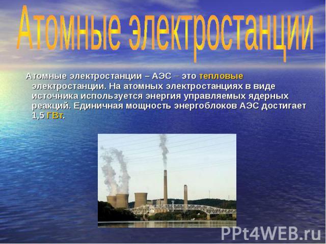 Атомные электростанции – АЭС – это тепловые электростанции. На атомных электростанциях в виде источника используется энергия управляемых ядерных реакций. Единичная мощность энергоблоков АЭС достигает 1,5 ГВт. Атомные электростанции – АЭС – это тепло…