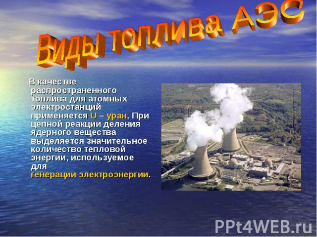 В качестве распространенного топлива для атомных электростанций применяется U – уран. При цепной реакции деления ядерного вещества выделяется значительное количество тепловой энергии, используемое для генерации электроэнергии.
