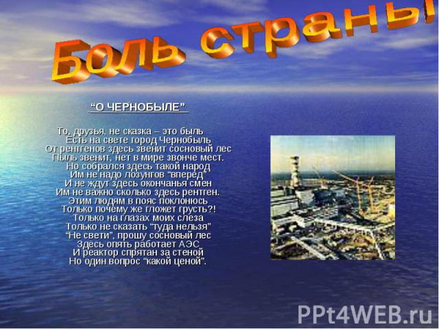 """""""О ЧЕРНОБЫЛЕ""""  """"О ЧЕРНОБЫЛЕ"""" То, друзья, не сказка – это быль Есть на свете город Чернобыль От рентгенов здесь звенит сосновый лес Пыль звенит, нет в мире звонче мест. Но собрался здесь такой народ Им не надо лозунгов """"вперед"""" И не ждут…"""