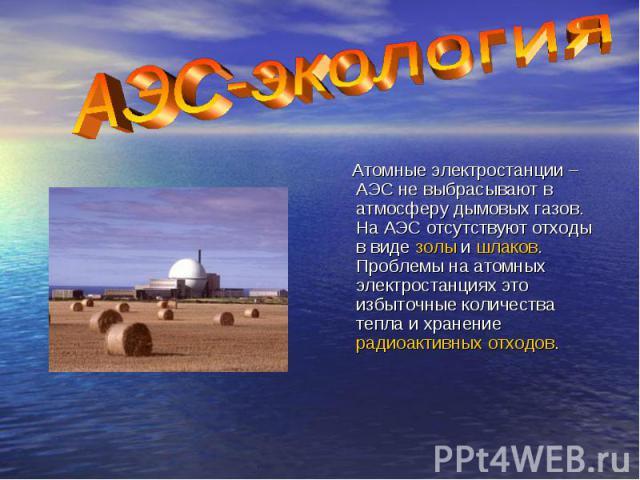 Атомные электростанции – АЭС не выбрасывают в атмосферу дымовых газов. На АЭС отсутствуют отходы в виде золы и шлаков. Проблемы на атомных электростанциях это избыточные количества тепла и хранение радиоактивных отходов.
