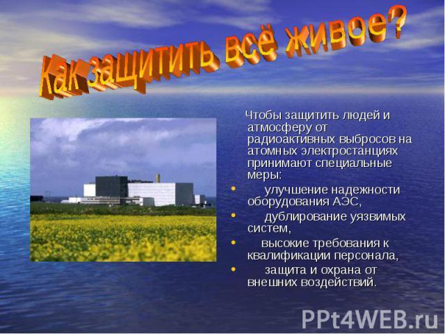 Чтобы защитить людей и атмосферу от радиоактивных выбросов на атомных электростанциях принимают специальные меры: улучшение надежности оборудования АЭС, дублирование уязвимых систем, высокие требования к квалификации персонала, защита и охрана от вн…