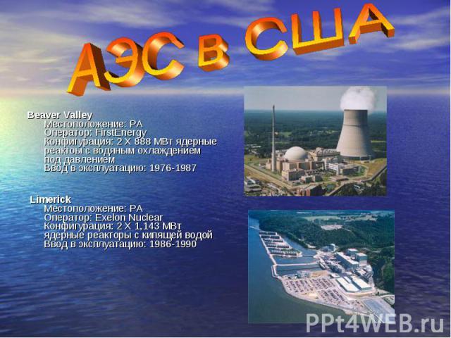 Beaver Valley Местоположение: PA Оператор: FirstEnergy Конфигурация: 2 X 888 МВт ядерные реактоы с водяным охлаждением под давлением Ввод в эксплуатацию: 1976-1987 Limerick Местоположение: PA Оператор: Exelon Nuclear Конфигурация: 2 X 1,143 МВт ядер…