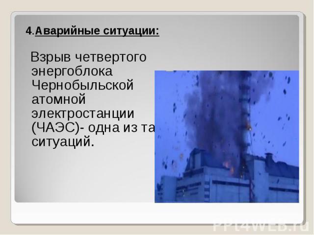 4.Аварийные ситуации: 4.Аварийные ситуации: Взрыв четвертого энергоблока Чернобыльской атомной электростанции (ЧАЭС)- одна из таких ситуаций.