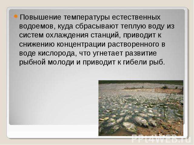 Повышение температуры естественных водоемов, куда сбрасывают теплую воду из систем охлаждения станций, приводит к снижению концентрации растворенного в воде кислорода, что угнетает развитие рыбной молоди и приводит к гибели рыб. Повышение температур…