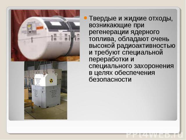 Твердые и жидкие отходы, возникающие при регенерации ядерного топлива, обладают очень высокой радиоактивностью и требуют специальной переработки и специального захоронения в целях обеспечения безопасности Твердые и жидкие отходы, возникающие при рег…