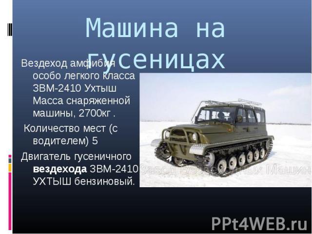 Вездеход амфибия особо легкого класса ЗВМ-2410 Ухтыш Масса снаряженной машины, 2700кг . Вездеход амфибия особо легкого класса ЗВМ-2410 Ухтыш Масса снаряженной машины, 2700кг . Количество мест (с водителем) 5 Двигатель гусеничного вездехода ЗВМ-2410 …
