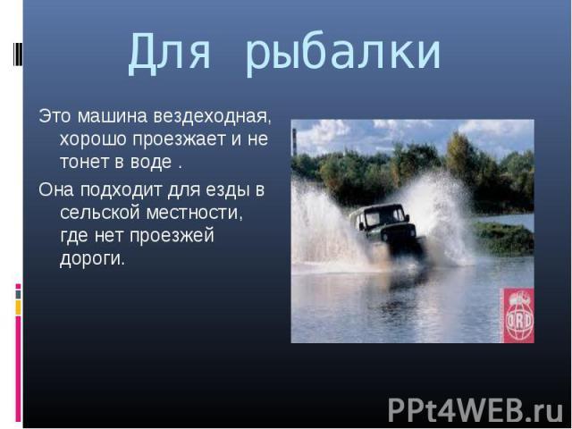 Это машина вездеходная, хорошо проезжает и не тонет в воде . Это машина вездеходная, хорошо проезжает и не тонет в воде . Она подходит для езды в сельской местности, где нет проезжей дороги.