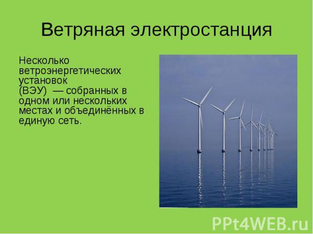 Несколько ветроэнергетических установок (ВЭУ)—собранных в одном или нескольких местах и объединённых в единую сеть. Несколько ветроэнергетических установок (ВЭУ)—собранных в одном или нескольких местах и объединён…