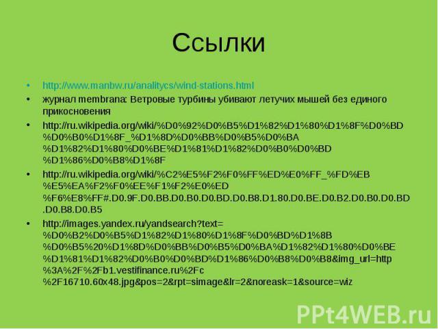 http://www.manbw.ru/analitycs/wind-stations.html http://www.manbw.ru/analitycs/wind-stations.html журнал membrana: Ветровые турбины убивают летучих мышей без единого прикосновения http://ru.wikipedia.org/wiki/%D0%92%D0%B5%D1%82%D1%80%D1%8F%D0%BD%D0%…