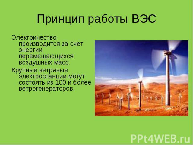 Электричество производится за счет энергии перемещающихся воздушных масс. Электричество производится за счет энергии перемещающихся воздушных масс. Крупные ветряные электростанции могут состоять из 100 и более ветрогенераторов.