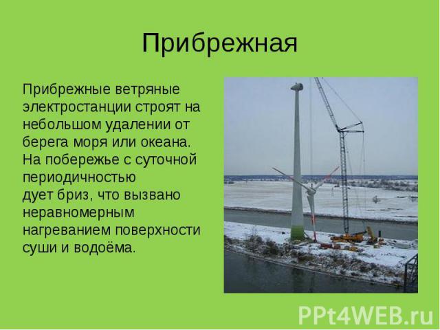 Прибрежные ветряные электростанции строят на небольшом удалении от берега моря или океана. На побережье с суточной периодичностью дуетбриз, что вызвано неравномерным нагреванием поверхности суши иводоёма. Прибрежные ветряные электростанц…