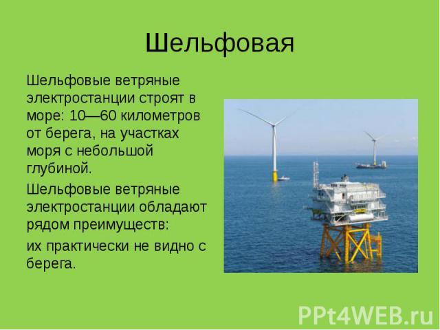 Шельфовые ветряные электростанции строят в море: 10—60 километров от берега, на участках моря с небольшой глубиной. Шельфовые ветряные электростанции строят в море: 10—60 километров от берега, на участках моря с небольшой глубиной. Шельфовые ветряны…