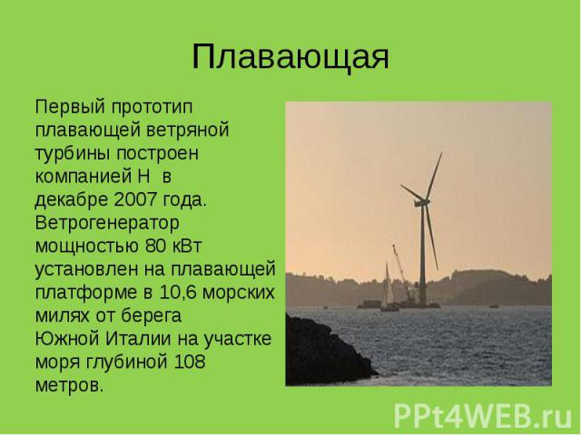 Первый прототип плавающей ветряной турбины построен компаниейH в декабре2007 года. Ветрогенератор мощностью 80 кВт установлен на плавающей платформе в 10,6морских миляхот берега ЮжнойИталиина участке моря гл…