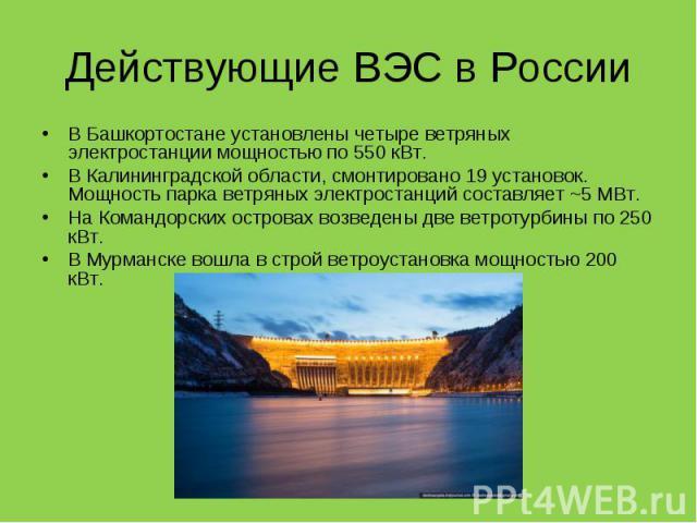 В Башкортостане установлены четыре ветряных электростанции мощностью по 550 кВт. В Башкортостане установлены четыре ветряных электростанции мощностью по 550 кВт. В Калининградской области, смонтировано 19 установок. Мощность парка ветряных электрост…