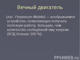Вечный двигатель (лат.Perpetuum Mobile) — воображаемое устройство, позволя