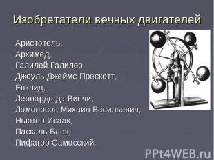 Изобретатели вечных двигателей Аристотель, Архимед, Галилей Галилео, Джоуль Джей