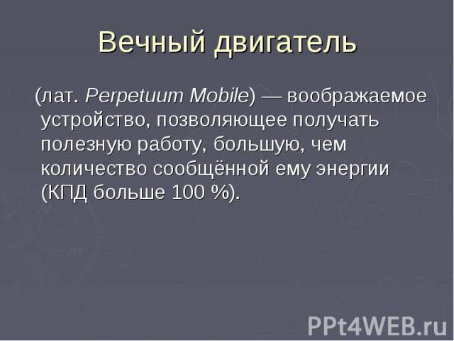 Вечный двигатель (лат.Perpetuum Mobile) — воображаемое устройство, позволяющее получать полезную работу, большую, чем количество сообщённой ему энергии (КПД больше 100%).