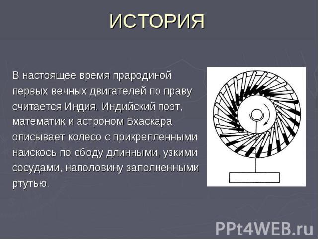 ИСТОРИЯ В настоящее время прародиной первых вечных двигателей по праву считается Индия. Индийский поэт, математик и астроном Бхаскара описывает колесо с прикрепленными наискось по ободу длинными, узкими сосудами, наполовину заполненными ртутью.