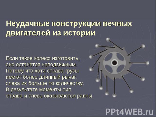 Неудачные конструкции вечных двигателей из истории Если такое колесо изготовить, оно останется неподвижным. Потому что хотя справа грузы имеют более длинный рычаг, слева их больше по количеству. В результате моменты сил справа и слева оказываются равны.