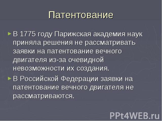 Патентование В 1775 году Парижская академия наук приняла решения не рассматривать заявки на патентование вечного двигателя из-за очевидной невозможности их создания. В Российской Федерации заявки на патентование вечного двигателя не рассматриваются.