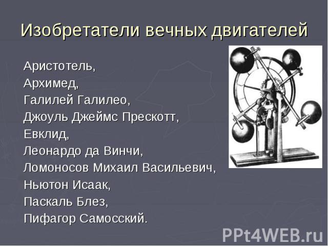 Изобретатели вечных двигателей Аристотель, Архимед, Галилей Галилео, Джоуль Джеймс Прескотт, Евклид, Леонардо да Винчи, Ломоносов Михаил Васильевич, Ньютон Исаак, Паскаль Блез, Пифагор Самосский.