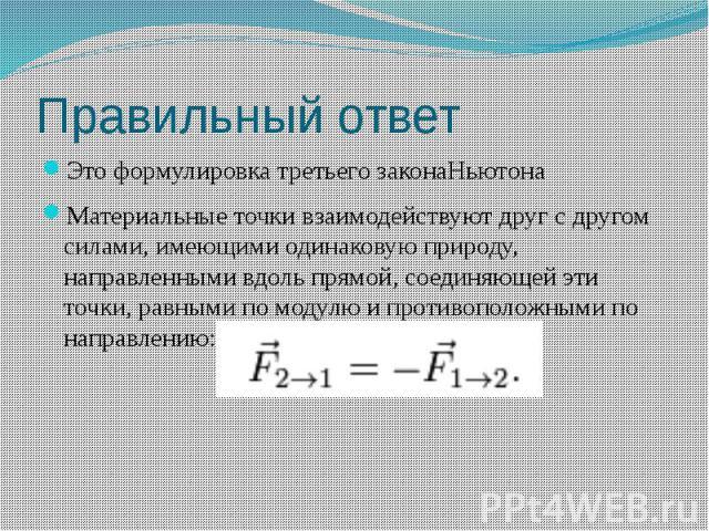 Правильный ответ Это формулировка третьего законаНьютона Материальные точки взаимодействуют друг с другом силами, имеющими одинаковую природу, направленными вдоль прямой, соединяющей эти точки, равными по модулю и противоположными по направлению: