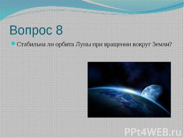 Вопрос 8 Стабильна ли орбита Луны при вращении вокруг Земли?