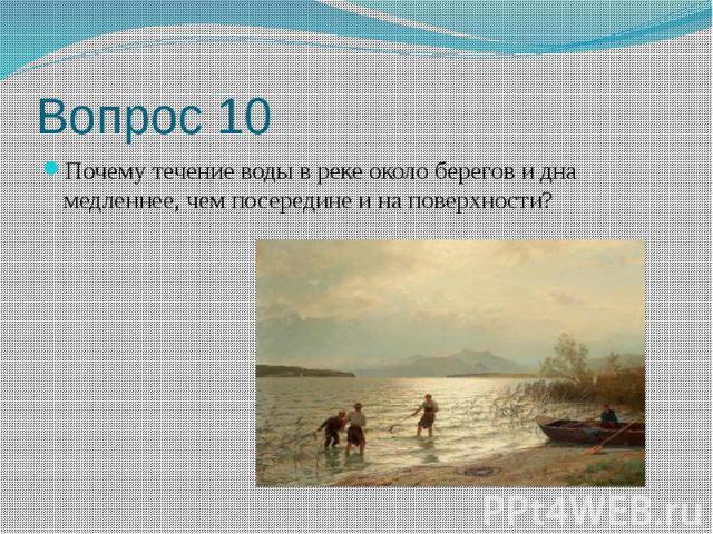 Вопрос 10 Почему течение воды в реке около берегов и дна медленнее, чем посередине и на поверхности?