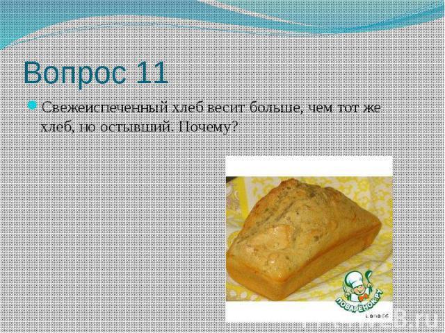 Вопрос 11 Свежеиспеченный хлеб весит больше, чем тот же хлеб, но остывший. Почему?