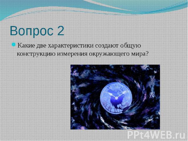 Вопрос 2 Какие две характеристики создают общую конструкцию измерения окружающего мира?