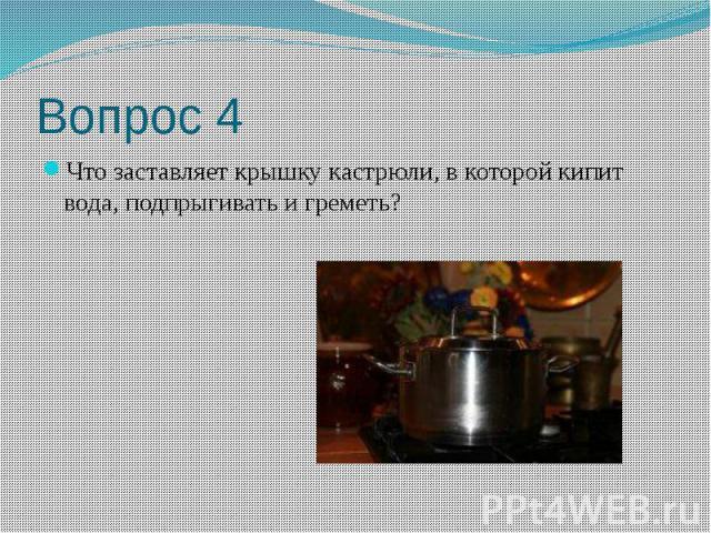 Вопрос 4 Что заставляет крышку кастрюли, в которой кипит вода, подпрыгивать и греметь?