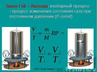 Закон Гей – Люссака: изобарный процесс - процесс изменения состояния газа при по