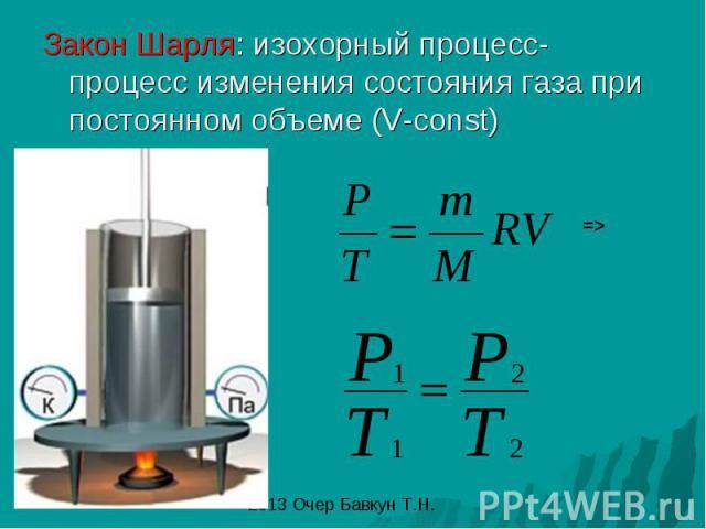 Закон Шарля: изохорный процесс- процесс изменения состояния газа при постоянном объеме (V-const)