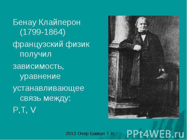 Бенау Клайперон (1799-1864) французский физик получил зависимость, уравнение устанавливающее связь между: P,T, V