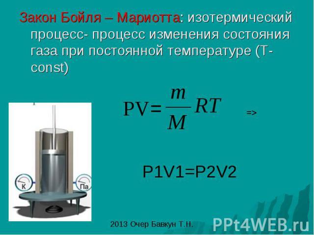 Закон Бойля – Мариотта: изотермический процесс- процесс изменения состояния газа при постоянной температуре (T-const)