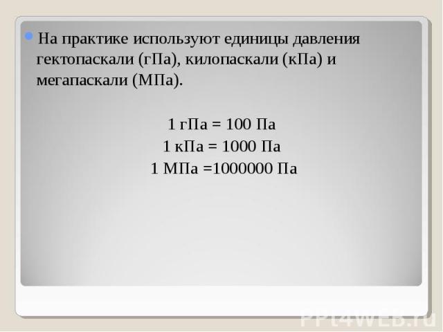 На практике используют единицы давления гектопаскали (гПа), килопаскали (кПа) и мегапаскали (МПа). На практике используют единицы давления гектопаскали (гПа), килопаскали (кПа) и мегапаскали (МПа). 1 гПа = 100 Па 1 кПа = 1000 Па 1 МПа =1000000 Па
