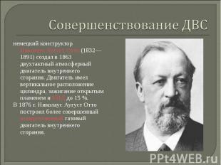 немецкий конструкторНиколаус Аугуст Отто(1832—1891) создал в 1863 дв