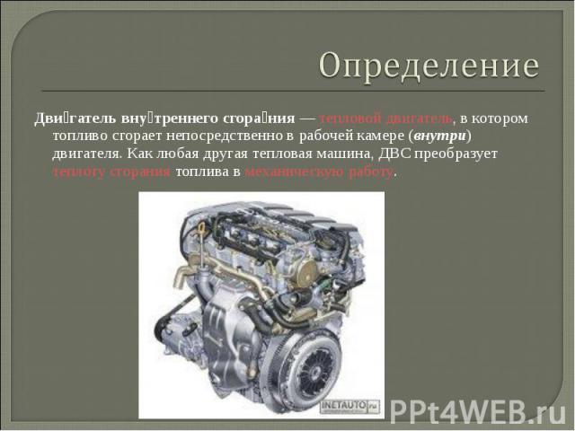 Дви гатель вну треннего сгора ния— тепловой двигатель, в котором топливо сгорает непосредственно в рабочей камере (внутри) двигателя. Как любая другая тепловая машина, ДВС преобразует теплоту сгорания топлива в механическую работу. Дви гатель …