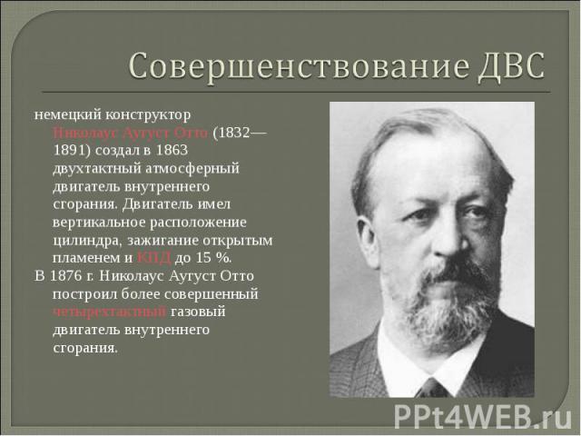 немецкий конструкторНиколаус Аугуст Отто(1832—1891) создал в 1863 двухтактный атмосферный двигатель внутреннего сгорания. Двигатель имел вертикальное расположение цилиндра, зажигание открытым пламенем иКПДдо 15%. немецк…