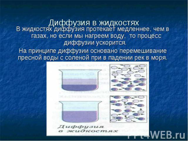 Диффузия в жидкостях В жидкостях диффузия протекает медленнее, чем в газах, но если мы нагреем воду, то процесс диффузии ускорится. На принципе диффузии основано перемешивание пресной воды с соленой при в падении рек в моря.