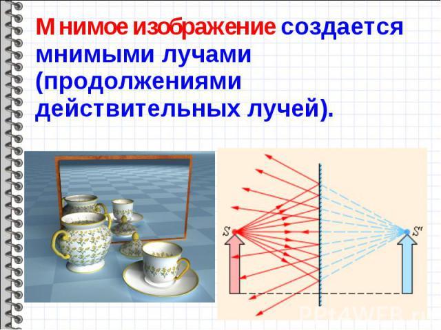 Мнимое изображение создается мнимыми лучами (продолжениями действительных лучей). Мнимое изображение создается мнимыми лучами (продолжениями действительных лучей).