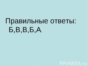 Правильные ответы: Б,В,В,Б,А. Правильные ответы: Б,В,В,Б,А.