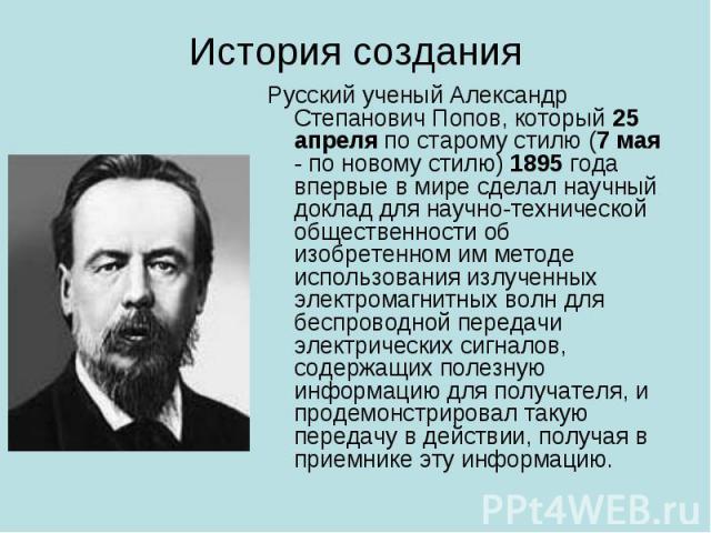 Русский ученый Александр Степанович Попов, который 25 апреля по старому стилю (7 мая - по новому стилю) 1895 года впервые в мире сделал научный доклад для научно-технической общественности об изобретенном им методе использования излученных электрома…