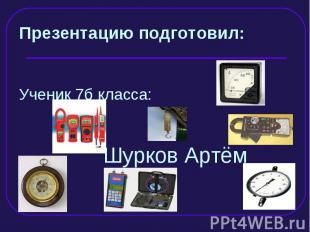 Презентацию подготовил: Ученик 7б класса: Шурков Артём