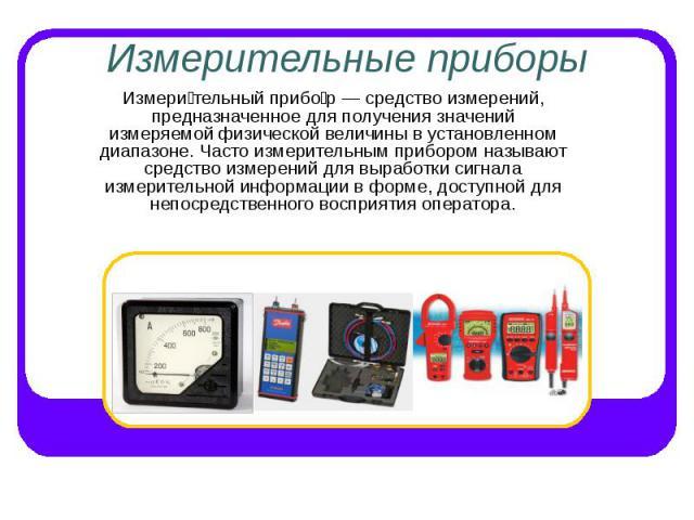 Измерительные приборы Измери тельный прибо р — средство измерений, предназначенное для получения значений измеряемой физической величины в установленном диапазоне. Часто измерительным прибором называют средство измерений для выработки сигнала измери…