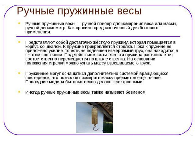 Ручные пружинные весы Ручные пружинные весы — ручной прибор для измерения веса или массы, ручной динамометр. Как правило предназначенный для бытового применения. Представляют собой достаточно жёсткую пружину, которая помещается в корпус со шкалой. К…