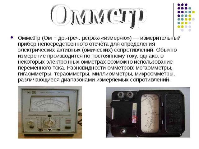 Омме тр (Ом + др.-греч. μετρεω «измеряю») — измерительный прибор непосредственного отсчёта для определения электрических активных (омических) сопротивлений. Обычно измерение производится по постоянному току, однако, в некоторых электронных омметрах …