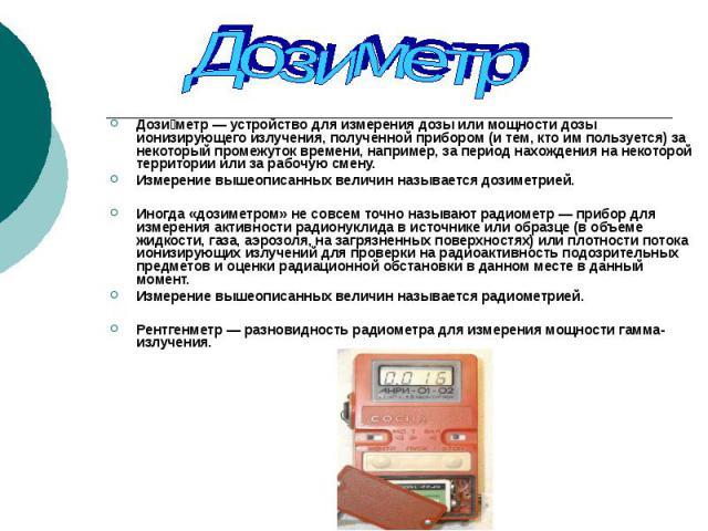 Дози метр — устройство для измерения дозы или мощности дозы ионизирующего излучения, полученной прибором (и тем, кто им пользуется) за некоторый промежуток времени, например, за период нахождения на некоторой территории или за рабочую смену. Дози ме…