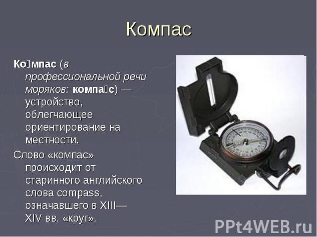 Ко мпас (в профессиональной речи моряков: компа с)— устройство, облегчающее ориентирование на местности. Ко мпас (в профессиональной речи моряков: компа с)— устройство, облегчающее ориентирование на местности. Слово «компас» происходит о…
