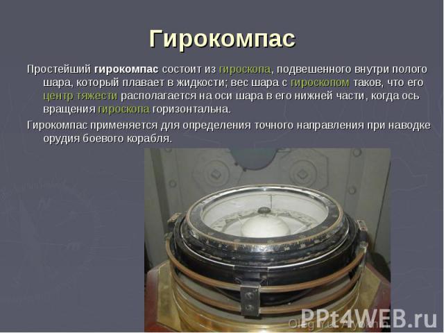 Простейший гирокомпас состоит из гироскопа, подвешенного внутри полого шара, который плавает в жидкости; вес шара с гироскопом таков, что его центр тяжести располагается на оси шара в его нижней части, когда ось вращения гироскопа горизонтальна. Про…